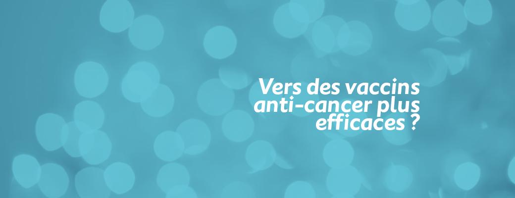 Vers des vaccins anti-cancer plus efficaces ?