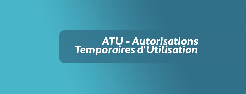 ATU – Autorisations Temporaires d'Utilisation