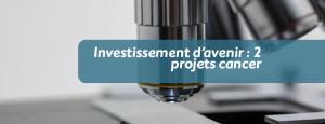 Investissement d'avenir : 2 projets cancer
