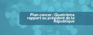 Plan cancer : Quatrième rapport au président de la République