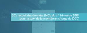 3C : recueil des données INCa du 1er trimestre 2018 pour le suivi de la montée en charge du DCC