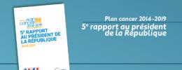 Plan cancer 2014-2019 : 5e rapport au président de la République