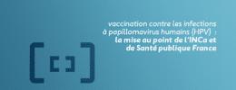 Vaccination contre les infections à papillomavirus humains (HPV) : la mise au point de l'INCa et de Santé publique France